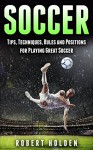 Soccer: Tips, Techniques, Rules and Positions for Playing Great Soccer (Soccer Training, Soccer Drills, Soccer IQ, How To Play Soccer, Soccer Books, Soccer Drills, Soccer Game, Soccer Tips) - Robert Holden