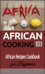 African Cooking: 101 (for beginners) - African Recipes Cookbook (African recipes - African cooking - African Food - African Meals) - Clara Taylor