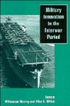 Military Innovation in the Interwar Period - Williamson Murray, Allan R. Millett