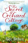 The Secret of Orchard Cottage: You'll fall in love with this charming book - Alex Brown, Alexandra Brown