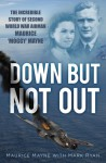 Down But Not Out: The Incredible Story of Second World War Airman Maurice 'Moggy' Mayne - Maurice Mayne, Mark Ryan