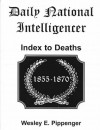Daily National Intelligencer Index to Deaths, 1855-1870 - Wesley E. Pippenger