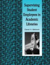 Supervising Student Employees in Academic Libraries: A Handbook - David A. Baldwin