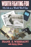 Worth Fighting For: My Life as a World War II Spy - Frank E. Weishaupt, Patrick Burns, Marley Gibson