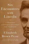 Six Encounters with Lincoln: A President Confronts Democracy and Its Demons - Elizabeth Brown Pryor