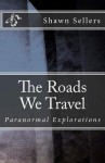 The Roads We Travel: Paranormal Explorations - Shawn Sellers, Michelle Sellers, Jake Bell