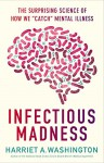 """Infectious Madness: The Surprising Science of How We """"Catch"""" Mental Illness - Harriet A. Washington"""