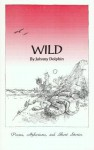 Wild: Poems, Aphorisms, and Short Stories - Johnny Dolphin