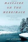 Massacre on the Merrimack: Hannah Duston's Captivity and Revenge in Colonial America - Jay Atkinson