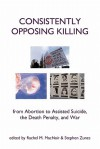 Consistently Opposing Killing: From Abortion to Assisted Suicide, the Death Penalty, and War - Rachel MacNair, Stephen Zunes