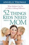 52 Things Kids Need from a Mom: What Mothers Can Do to Make a Lifelong Difference - Angela Thomas