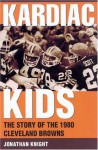Kardiac Kids: The Story of the 1980 Cleveland Browns - Jonathan Knight