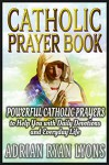 CATHOLIC PRAYER BOOK: Powerful Catholic Prayers to Help You with Daily Devotions and Everyday Life. Prayer Book - Adrian Ryan Lyons, The Bible, Catholic Prayers