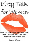 Dirty Talk for Women: How To Talk Dirty And Get Your Man To Chase You Into The Bedroom And Seduce You - Laura White