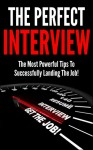 The Perfect Interview: The Most Powerful Tips To Successfully Landing The Job! (Job Interview, Preparations, Questions, Answers. Tips, Job Interview Questions and Answers, Job Interview Books) - John Stevens, John Stevens, John Stevens, John Stevens, John Stevens, John Stevens, John Stevens, John Stevens