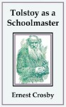 Tolstoy as a Schoolmaster - Ernest Crosby