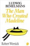 Ludwig Bemelmans: The Man Who Created Madeline - Robert Wernick