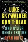 Luke Skywalker Can't Read: And Other Geeky Truths - Ryan Britt