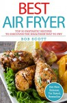 Best Air Fryer: Top 25 Fantastic Recipes To Discover The Healthier Way To Fry - Bob Scott