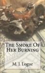 The Smoke Of Her Burning (An Uncivil War) (Volume 4) - M J Logue