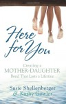 Here for You: Creating a Mother-Daughter Bond That Lasts a Lifetime - Susie, Shellenberger, Kathy, Gowler