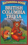 Bathroom book of British Columbia trivia: weird, wacky and wild - Andrew Fleming