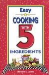 Easy Cooking with 5 Ingredients - Barbara C. Jones
