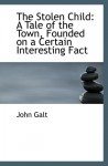 The Stolen Child: A Tale of the Town, Founded on a Certain Interesting Fact - John Galt