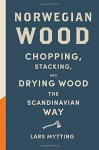 Norwegian Wood: Chopping, Stacking, and Drying Wood the Scandinavian Way - Lars Mytting
