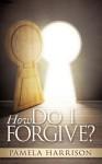 How Do I Forgive? - Pamela Harrison