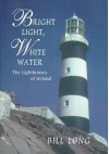 Bright Light, White Water: The Lighthouses of Ireland - Bill Long