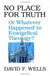 No Place for Truth: Or, Whatever Happened to Evangelical Theology - David F. Wells