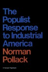 The Populist Response to Industrial America: Midwestern Populist Thought - Norman Pollack