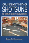 Gunsmithing Shotguns: A Basic Guide to Care and Repair - David R. Henderson