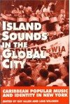 Island Sounds in the Global City: Caribbean Popular Music and Identity in New York - Juan Flores, Peter Manuel, Paul Austerlitz