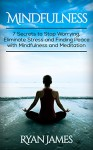 Mindfulness: 7 Secrets to Stop Worrying, Eliminate Stress and Finding Peace with Mindfulness and Meditation - Ryan James