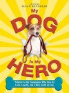My Dog Is My Hero: Tributes to the Companions Who Give Us Love, Loyalty, and a New Leash on Life - Susan Reynolds