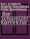 Die Schweizer Korrektur - Urs Engeler, Durs Grünbein, Brigitte Oleschinski, Peter Waterhouse