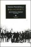 Squadristi : protagonisti e tecniche della violenza fascista 1919-1922 - Mimmo Franzinelli