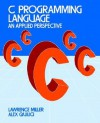 C Programming Language: An Applied Perspective - Lawrence H. Miller, Alexander E. Quilici