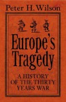 Europe's Tragedy: A New History of the Thirty Years War - Peter H. Wilson