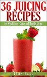 36 Juicing Recipes: for Weight loss, Detox and Healthy Living - Lynn Hall