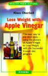 Lose Weight with Apple Vinegar: Get the Ideal Body the Easy Way, Using Powers of Apple Vinegar to Lose Weight with the Successful Four-week Diet Program (Health from Nature) - Klaus Oberbeil