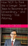 How NOT To Think Like a Lawyer: Seven Steps to Becoming an Extraordinary - and Winning - Trial Attorney - David Cross
