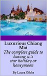 Luxurious Chiang Mai: The complete guide to having a 5 star holiday or honeymoon in Chiang Mai - Laura Gibbs