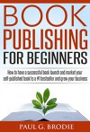 Book Publishing for Beginners: How to have a successful book launch and market your self-published book to a #1 bestseller and grow your business (Paul G. Brodie Publishing Series Book 1) - Paul Brodie, Lise Cartwright, Kevin Kruse