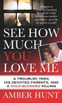 See How Much You Love Me: A Troubled Teen, His Devoted Parents, and a Cold-Blooded Killing (St. Martin's True Crime Library) - Amber Hunt