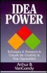 Idea Power: Techniques and Resources to Unleash the Creativity in Your Organization - Arthur B. Vangundy, Arthur B. Van Gundy