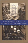 The New York City Noon Prayer Meeting: A Simple Prayer Gathering That Changed the World - Talbot W. Chambers, Dutch Sheets
