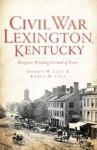 Civil War Lexington, KY: Bluegrass Breeding Ground of Power - Karen M. Leet, Joshua H. Leet, Douglas W. Bostick